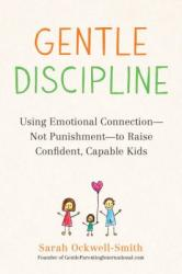 Gentle Discipline : Using Emotional Connection-Not Punishment-to Raise Confident, Capable Kids