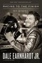 Racing to the Finish: My Story Dale Earnhardt Jr. with Ryan McGee