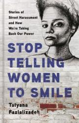 Stop Telling Women to Smile : stories of street harassment and how we're taking back our power